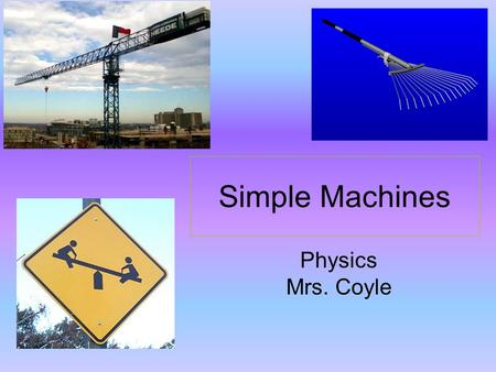 Simple Machines Physics Mrs. Coyle. What are some simple machines? Lever Incline Plane Pulley.