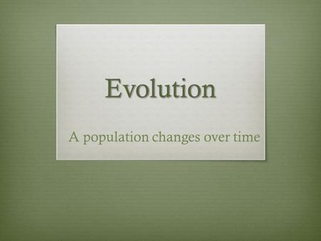Evolution A population changes over time.