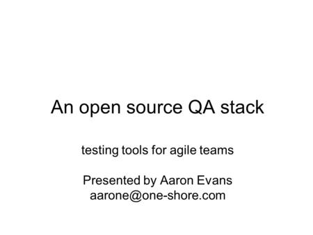 An open source QA stack testing tools for agile teams Presented by Aaron Evans