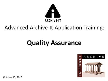 1 Advanced Archive-It Application Training: Quality Assurance October 17, 2013.