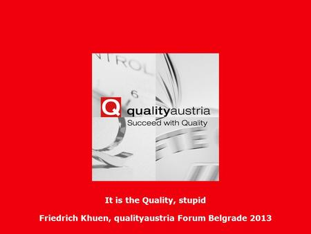 Friedrich Khuen, qualityaustria Forum Belgrade 2013- 1 - It is the Quality, stupid Friedrich Khuen, qualityaustria Forum Belgrade 2013.