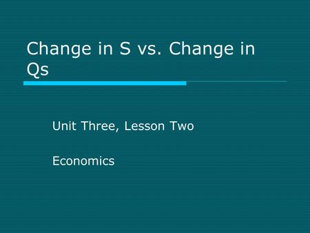 Change in S vs. Change in Qs Unit Three, Lesson Two Economics.