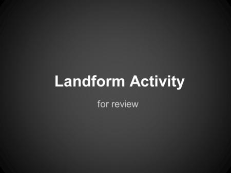 Landform Activity for review.