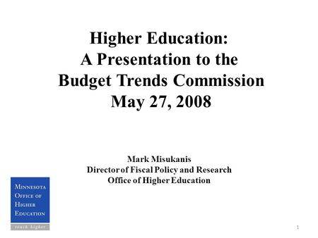 Higher Education: A Presentation to the Budget Trends Commission May 27, 2008 Mark Misukanis Director of Fiscal Policy and Research Office of Higher Education.