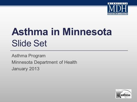 Asthma in Minnesota Slide Set Asthma Program Minnesota Department of Health January 2013.