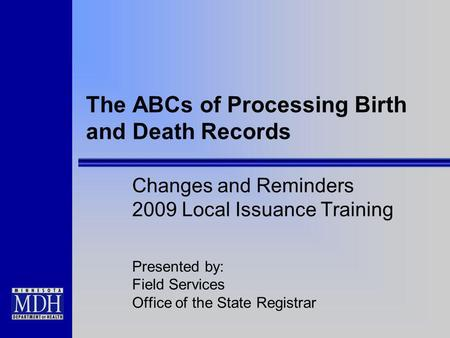 The ABCs of Processing Birth and Death Records Changes and Reminders 2009 Local Issuance Training Presented by: Field Services Office of the State Registrar.