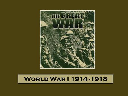 World War I 1914 -1918. Intro: Europe Before the War Germany – Strongest Army; Allied to Austria- Hungary (AH); Wanting to establish itself as a European/World.