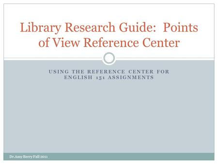 USING THE REFERENCE CENTER FOR ENGLISH 151 ASSIGNMENTS Library Research Guide: Points of View Reference Center Dr.Amy Berry Fall 2011.
