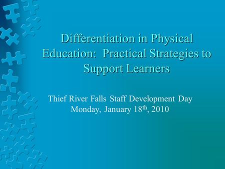 Differentiation in Physical Education: Practical Strategies to Support Learners Thief River Falls Staff Development Day Monday, January 18 th, 2010.