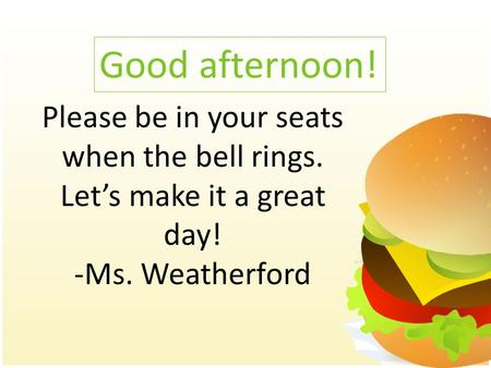 Good afternoon! Please be in your seats when the bell rings. Let's make it a great day! -Ms. Weatherford.