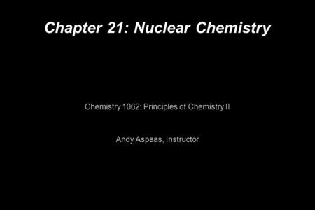 Chapter 21: Nuclear Chemistry Chemistry 1062: Principles of Chemistry II Andy Aspaas, Instructor.