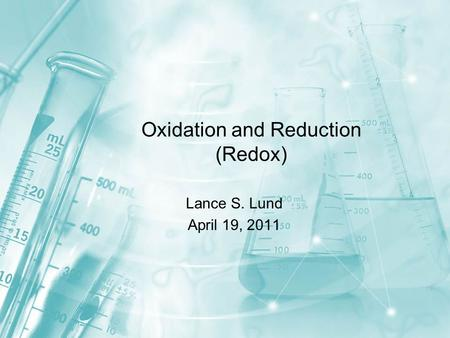 Oxidation and Reduction (Redox) Lance S. Lund April 19, 2011.