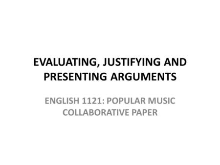 EVALUATING, JUSTIFYING AND PRESENTING ARGUMENTS ENGLISH 1121: POPULAR MUSIC COLLABORATIVE PAPER.