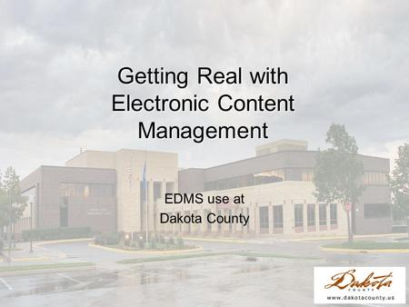 Getting Real with Electronic Content Management EDMS use at Dakota County.