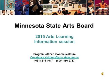 Minnesota State Arts Board 2015 Arts Learning Information session 1 Program officer: Connie skildum (651) 215-1617.