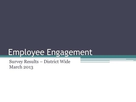 Employee Engagement Survey Results – District Wide March 2013.