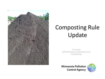 Composting Rule Update Tim Farnan 2013 Minnesota Composting Council Fall Workshop.