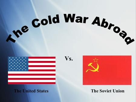 The Cold War Abroad Vs. The United States The Soviet Union.