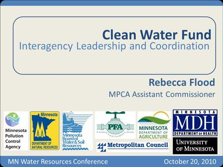 Clean Water Fund Interagency Leadership and Coordination Rebecca Flood MPCA Assistant Commissioner MN Water Resources ConferenceOctober 20, 2010.
