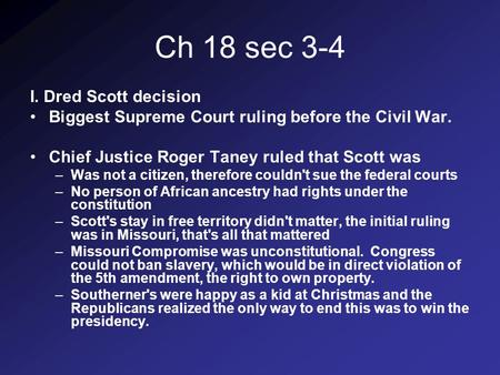 Ch 18 sec 3-4 I. Dred Scott decision Biggest Supreme Court ruling before the Civil War. Chief Justice Roger Taney ruled that Scott was –Was not a citizen,
