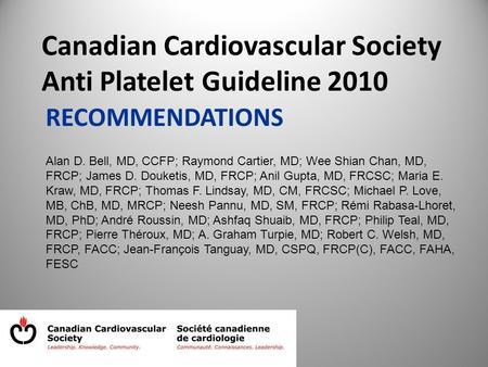 RECOMMENDATIONS Canadian Cardiovascular Society Anti Platelet Guideline 2010 Alan D. Bell, MD, CCFP; Raymond Cartier, MD; Wee Shian Chan, MD, FRCP; James.