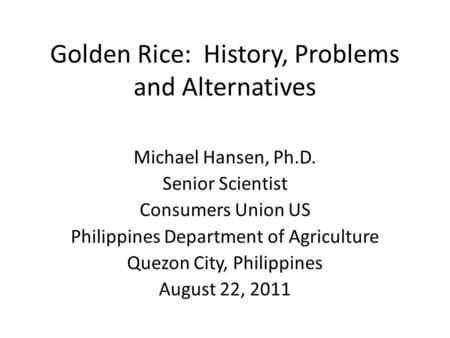 Golden Rice: History, Problems and Alternatives Michael Hansen, Ph.D. Senior Scientist Consumers Union US Philippines Department of Agriculture Quezon.