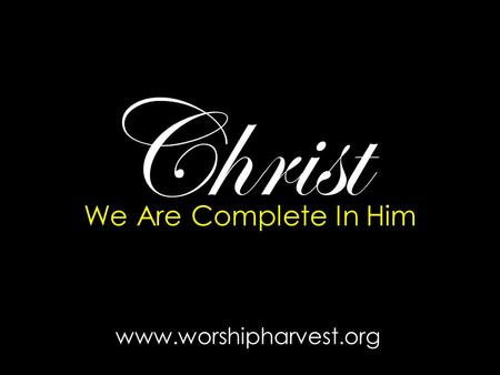 Christ We Are Complete In Him www.worshipharvest.org.