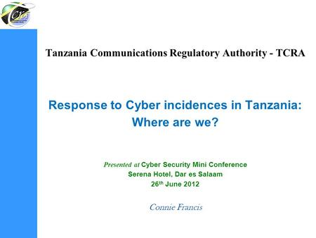 Tanzania Communications Regulatory Authority - TCRA Response to Cyber incidences in Tanzania: Where are we? Presented at Cyber Security Mini Conference.