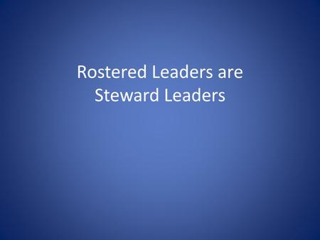 Rostered Leaders are Steward Leaders. The Role of Rostered Leaders in Congregational Stewardship Ministry Three contributions that Rostered Leaders are.