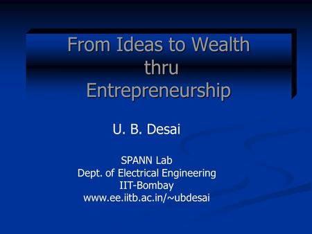 From Ideas to Wealth thru <strong>Entrepreneurship</strong> U. B. Desai SPANN Lab Dept. of Electrical Engineering IIT-Bombay www.ee.iitb.ac.<strong>in</strong>/~ubdesai.