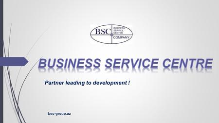 Partner leading to development ! bsc-group.az. ● BUSINESS SERVICE CENTRE ■ ABOUT US ● MAIN LINE OF ACTIVITY ■ LEGAL SERVICES ■ FINANCIAL SERVICES ■ MARKETING.