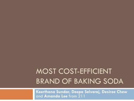 MOST COST-EFFICIENT BRAND OF BAKING SODA Keerthana Sundar, Deepa Selveraj, Desiree Chew and Amanda Lee from 211.