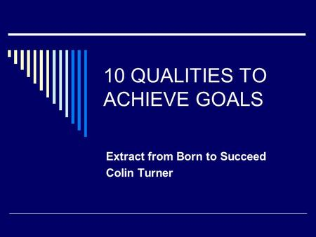 10 QUALITIES TO ACHIEVE GOALS Extract from Born to Succeed Colin Turner.