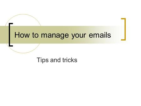 How to manage your emails Tips and tricks. Use Folders Folders are used to manage files in your hard disk drive. Similarly you can create folders in your.