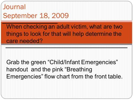 "Journal September 18, 2009 When checking an adult victim, what are two things to look for that will help determine the care needed? Grab the green ""Child/Infant."