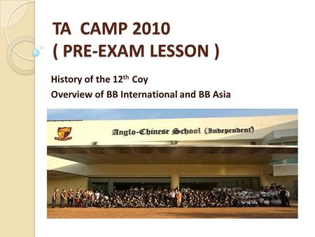 TA CAMP 2010 ( PRE-EXAM LESSON ) History of the 12 th Coy Overview of BB International and BB Asia.