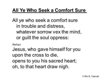 All Ye Who Seek a Comfort Sure © Rev E. Caswall All ye who seek a comfort sure in trouble and distress, whatever sorrow vex the mind, or guilt the soul.