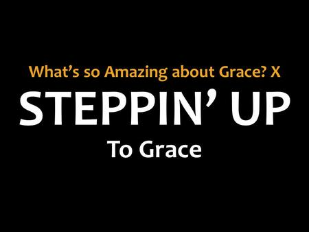 STEPPIN' UP What's so Amazing about Grace? X To Grace.