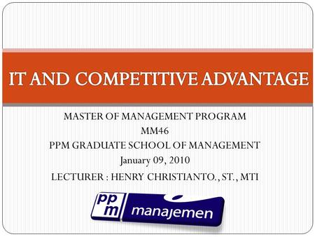 MASTER OF MANAGEMENT PROGRAM MM46 PPM GRADUATE SCHOOL OF MANAGEMENT January 09, 2010 LECTURER : HENRY CHRISTIANTO., ST., MTI.