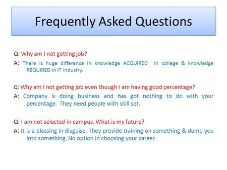 Frequently Asked Questions Q: Why am I not getting job? A: There is huge difference in knowledge ACQUIRED in college & knowledge REQUIRED in IT industry.