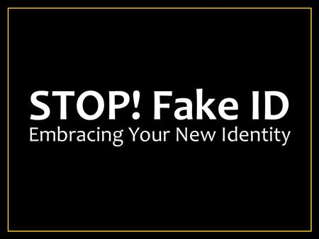 STOP! Fake ID Embracing Your New Identity. THE IMPORTANCE OF IDENTITY Your Identity determines your authority. Your identity determines your reach. Your.