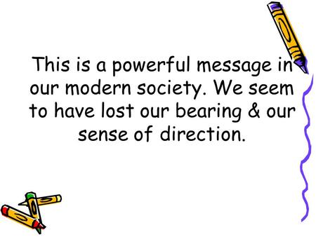 This is a powerful message in our modern society. We seem to have lost our bearing & our sense of direction.