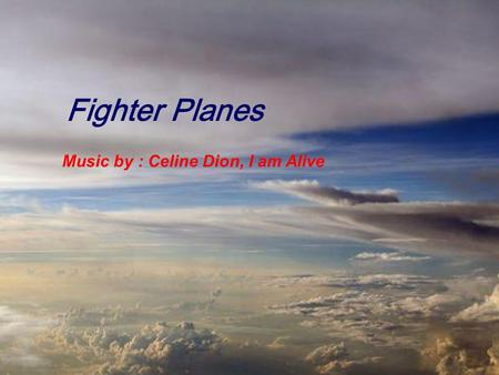 Fighter Planes Music by : Celine Dion, I am Alive.