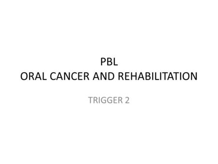 PBL ORAL CANCER AND REHABILITATION TRIGGER 2. Ulcer – >1 month – Increasing in size – No pain – No history of trauma Habit – Smoking since 30 years, 20.