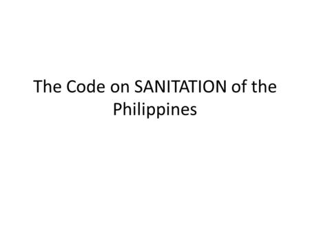 The Code on SANITATION of the Philippines. Presidential Decree No. 856 Code on Sanitation Dec 23, 1975 – Promulgation of the Code on Sanitation by President.