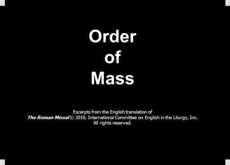 Order of Mass Excerpts from the English translation of The Roman Missal © 2010, International Committee on English in the Liturgy, Inc. All rights reserved.