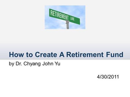 How to Create A Retirement Fund by Dr. Chyang John Yu 4/30/2011.