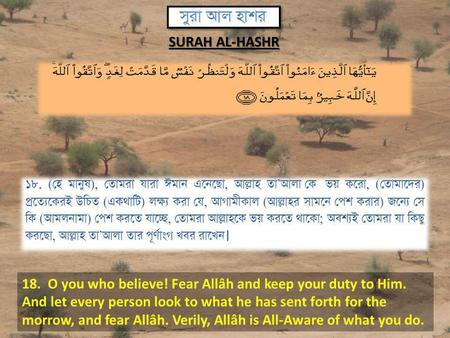 18. O you who believe! Fear Allâh and keep your duty to Him. And let every person look to what he has sent forth for the morrow, and fear Allâh. Verily,