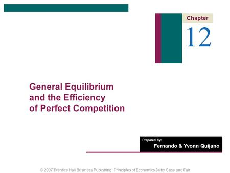 © 2007 Prentice Hall Business Publishing Principles of Economics 8e by Case and Fair Prepared by: Fernando & Yvonn Quijano 12 Chapter General Equilibrium.