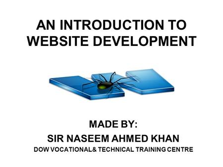 AN INTRODUCTION TO WEBSITE DEVELOPMENT MADE BY: SIR NASEEM AHMED KHAN DOW VOCATIONAL& TECHNICAL TRAINING CENTRE.